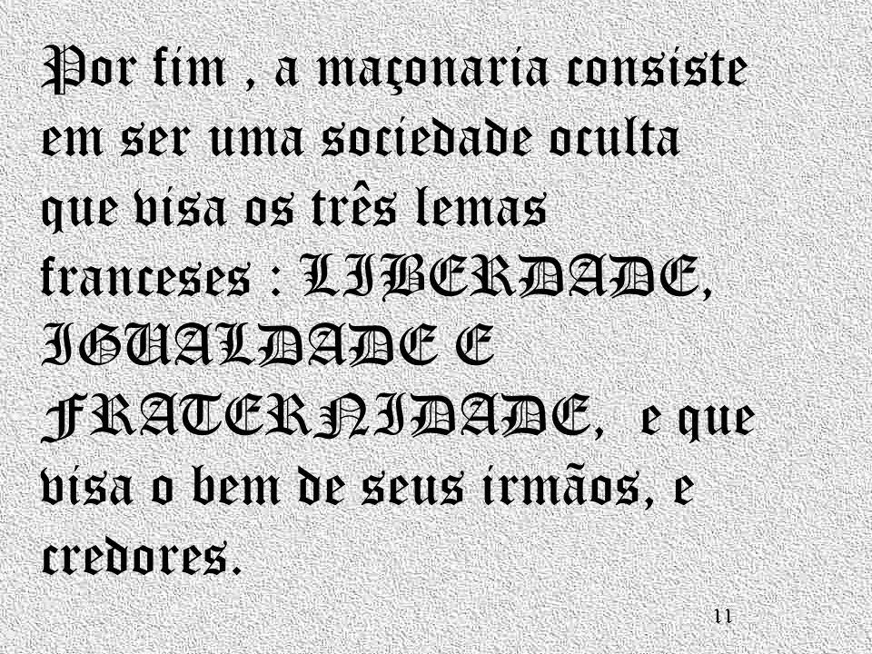Por fim, a maçonaria consiste em ser uma sociedade oculta que visa os três lemas franceses : LIBERDADE, IGUALDADE E FRATERNIDADE, e que visa o bem de