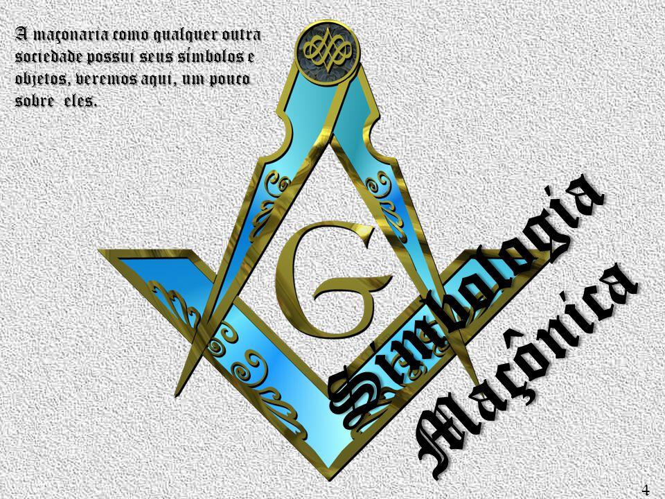 Simbologia Maçônica A maçonaria como qualquer outra sociedade possui seus símbolos e objetos, veremos aqui, um pouco sobre eles. 4