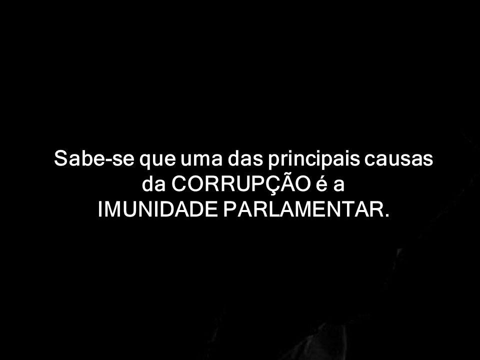 Sabe-se que uma das principais causas da CORRUPÇÃO é a IMUNIDADE PARLAMENTAR.