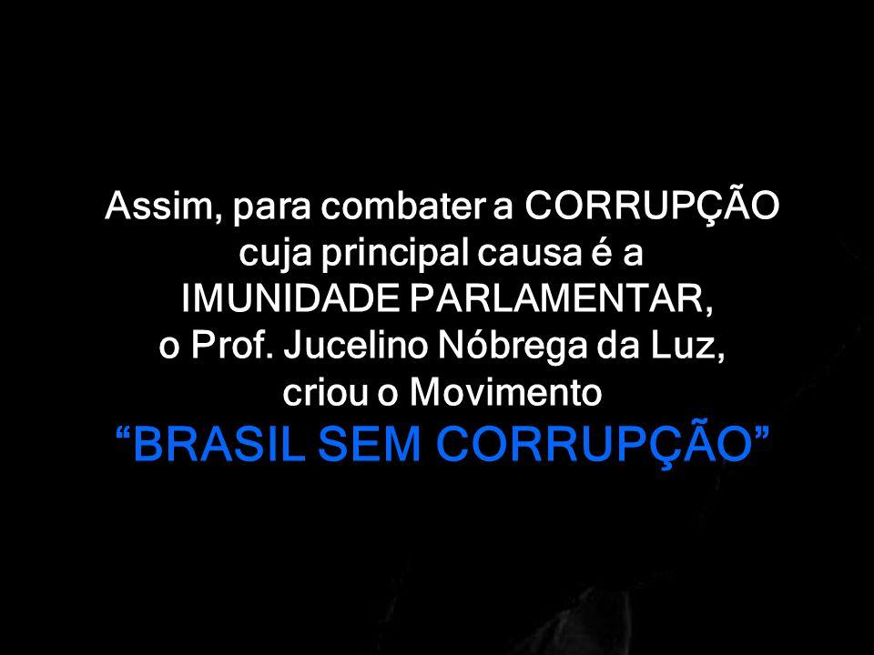 Assim, para combater a CORRUPÇÃO cuja principal causa é a IMUNIDADE PARLAMENTAR, o Prof.