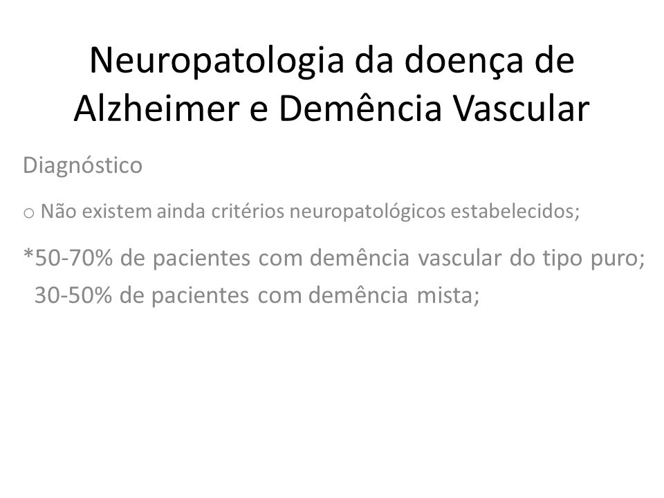 Neuropatologia da doença de Alzheimer e Demência Vascular Diagnóstico o Não existem ainda critérios neuropatológicos estabelecidos; *50-70% de pacient