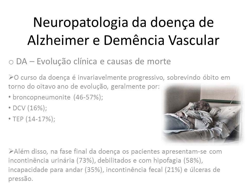 Neuropatologia da doença de Alzheimer e Demência Vascular o DA – Evolução clínica e causas de morte  O curso da doença é invariavelmente progressivo,
