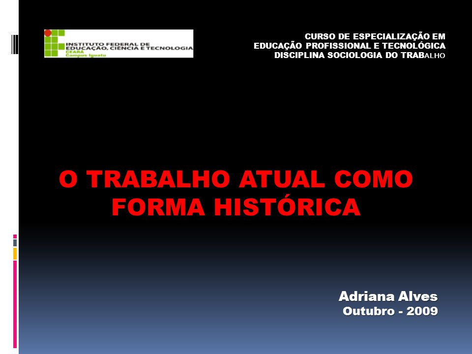O TRABALHO ATUAL COMO FORMA HISTÓRICA Adriana Alves Outubro - 2009 CURSO DE ESPECIALIZAÇÃO EM EDUCAÇÃO PROFISSIONAL E TECNOLÓGICA DISCIPLINA SOCIOLOGI