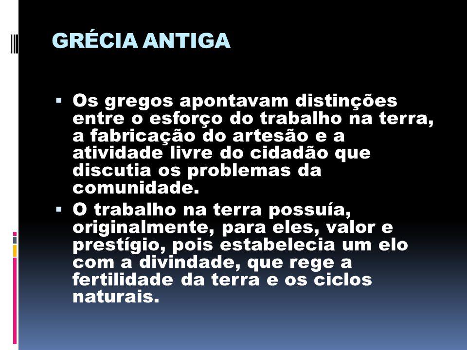 GRÉCIA ANTIGA  Os gregos apontavam distinções entre o esforço do trabalho na terra, a fabricação do artesão e a atividade livre do cidadão que discut
