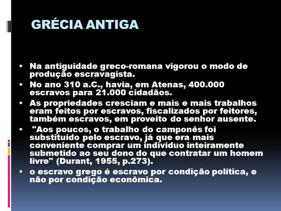 GRÉCIA ANTIGA  Na antiguidade greco-romana vigorou o modo de produção escravagista.  No ano 310 a.C., havia, em Atenas, 400.000 escravos para 21.000