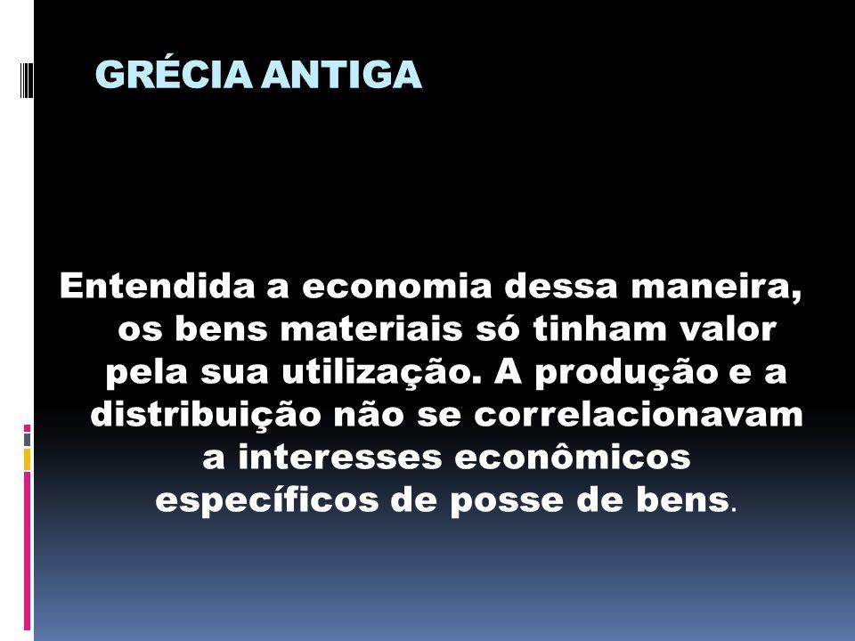 GRÉCIA ANTIGA Entendida a economia dessa maneira, os bens materiais só tinham valor pela sua utilização. A produção e a distribuição não se correlacio