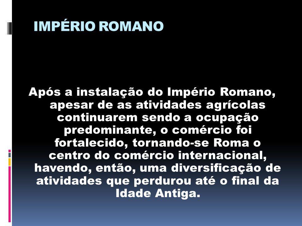 IMPÉRIO ROMANO Após a instalação do Império Romano, apesar de as atividades agrícolas continuarem sendo a ocupação predominante, o comércio foi fortal
