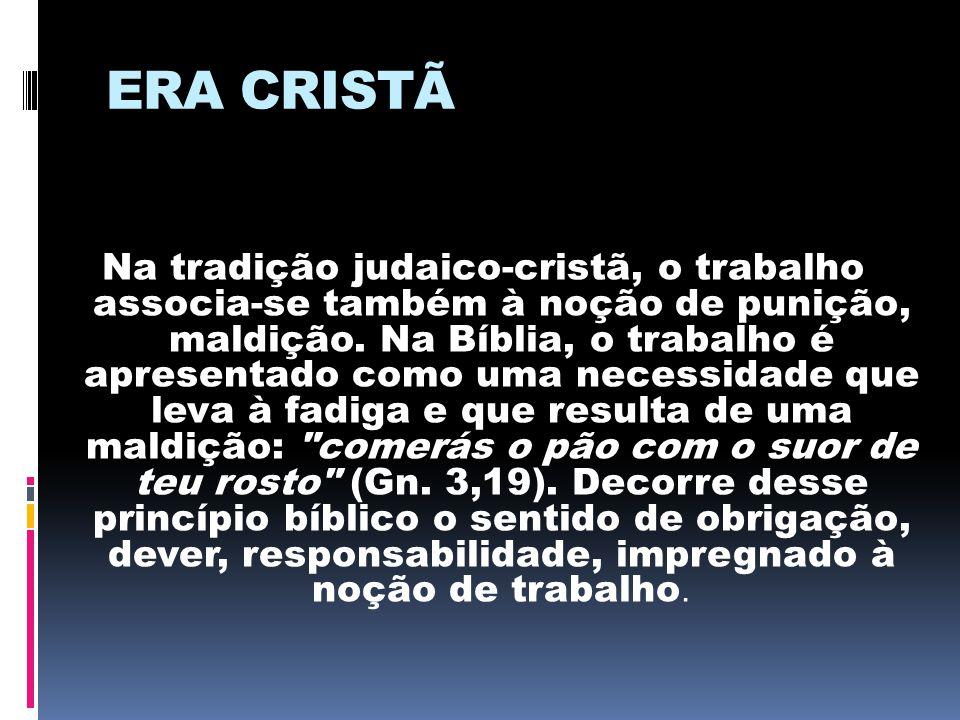 ERA CRISTÃ Na tradição judaico-cristã, o trabalho associa-se também à noção de punição, maldição. Na Bíblia, o trabalho é apresentado como uma necessi