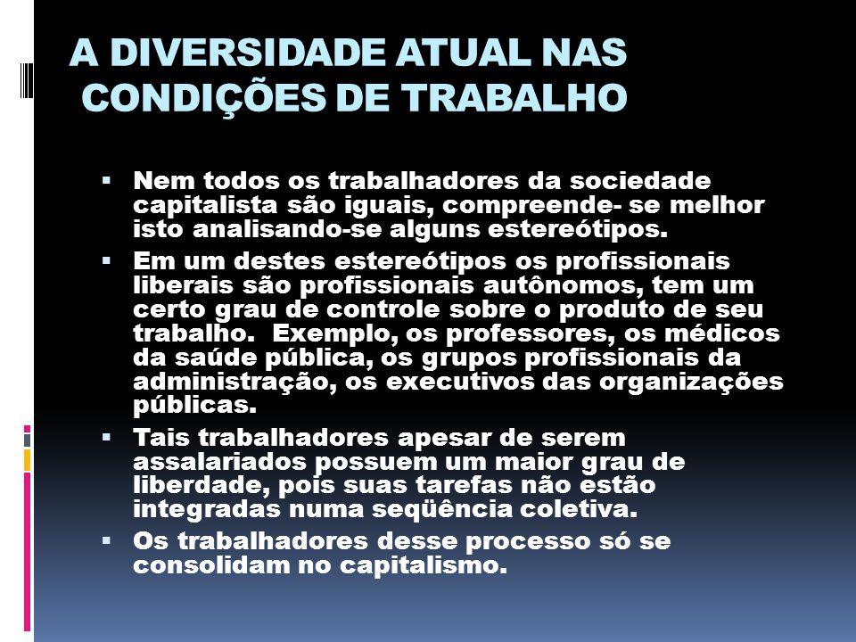 A DIVERSIDADE ATUAL NAS CONDIÇÕES DE TRABALHO  Nem todos os trabalhadores da sociedade capitalista são iguais, compreende- se melhor isto analisando-