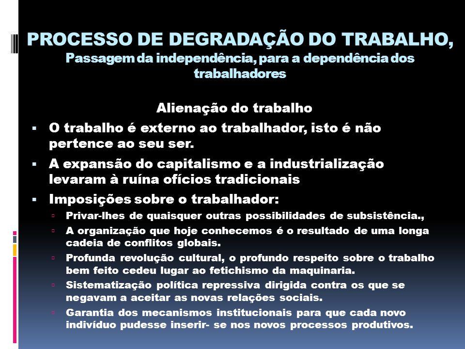 PROCESSO DE DEGRADAÇÃO DO TRABALHO, Passagem da independência, para a dependência dos trabalhadores Alienação do trabalho  O trabalho é externo ao tr