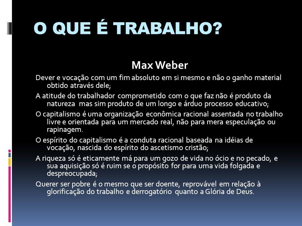 O QUE É TRABALHO? Max Weber Dever e vocação com um fim absoluto em si mesmo e não o ganho material obtido através dele; A atitude do trabalhador compr