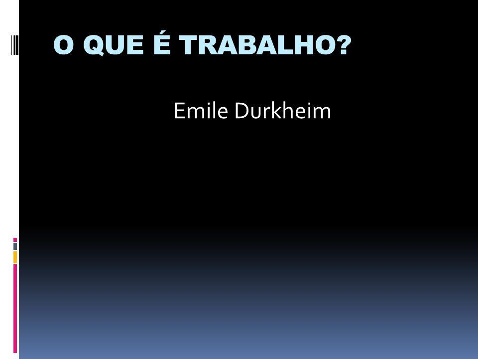 O QUE É TRABALHO? Emile Durkheim