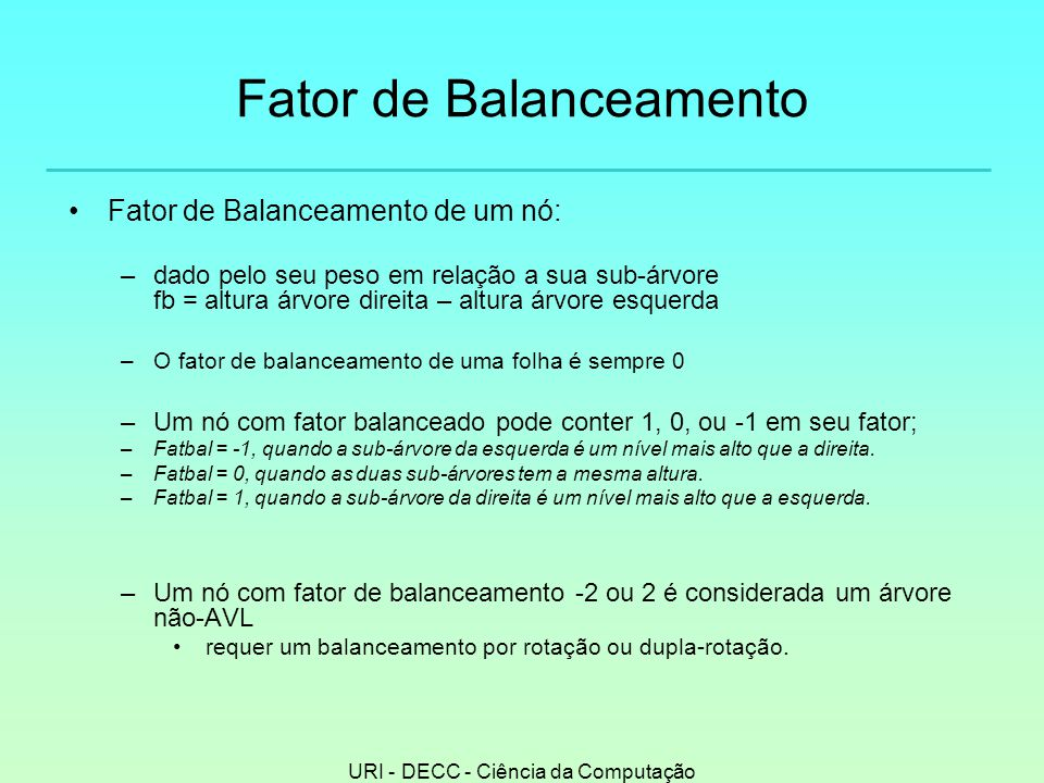 URI - DECC - Ciência da Computação Fator de Balanceamento •Fator de Balanceamento de um nó: –dado pelo seu peso em relação a sua sub-árvore fb = altura árvore direita – altura árvore esquerda –O fator de balanceamento de uma folha é sempre 0 –Um nó com fator balanceado pode conter 1, 0, ou -1 em seu fator; –Fatbal = -1, quando a sub-árvore da esquerda é um nível mais alto que a direita.