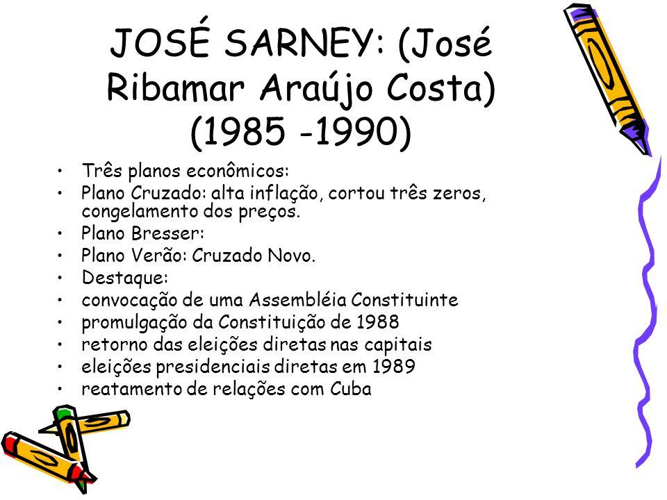 JOSÉ SARNEY: (José Ribamar Araújo Costa) (1985 -1990) •Três planos econômicos: •Plano Cruzado: alta inflação, cortou três zeros, congelamento dos preç