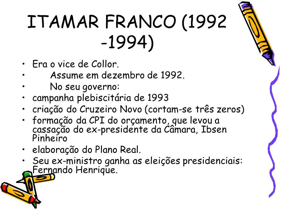 ITAMAR FRANCO (1992 -1994) •Era o vice de Collor. •Assume em dezembro de 1992. •No seu governo: •campanha plebiscitária de 1993 •criação do Cruzeiro N