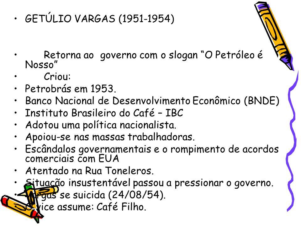 """•GETÚLIO VARGAS (1951-1954) •Retorna ao governo com o slogan """"O Petróleo é Nosso"""" •Criou: •Petrobrás em 1953. •Banco Nacional de Desenvolvimento Econô"""