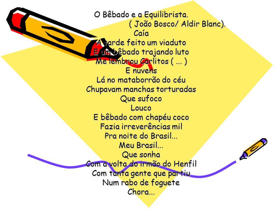 O Bêbado e a Equilibrista. ( João Bosco/ Aldir Blanc). ( João Bosco/ Aldir Blanc).Caía A tarde feito um viaduto E um bêbado trajando luto Me lembrou C