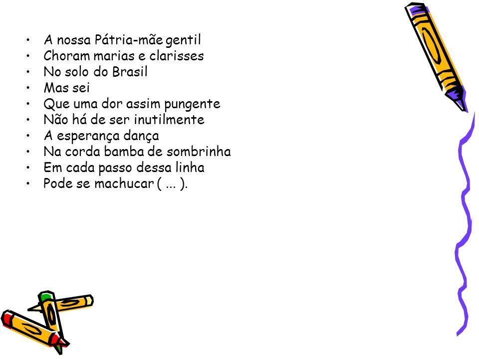 •A nossa Pátria-mãe gentil •Choram marias e clarisses •No solo do Brasil •Mas sei •Que uma dor assim pungente •Não há de ser inutilmente •A esperança