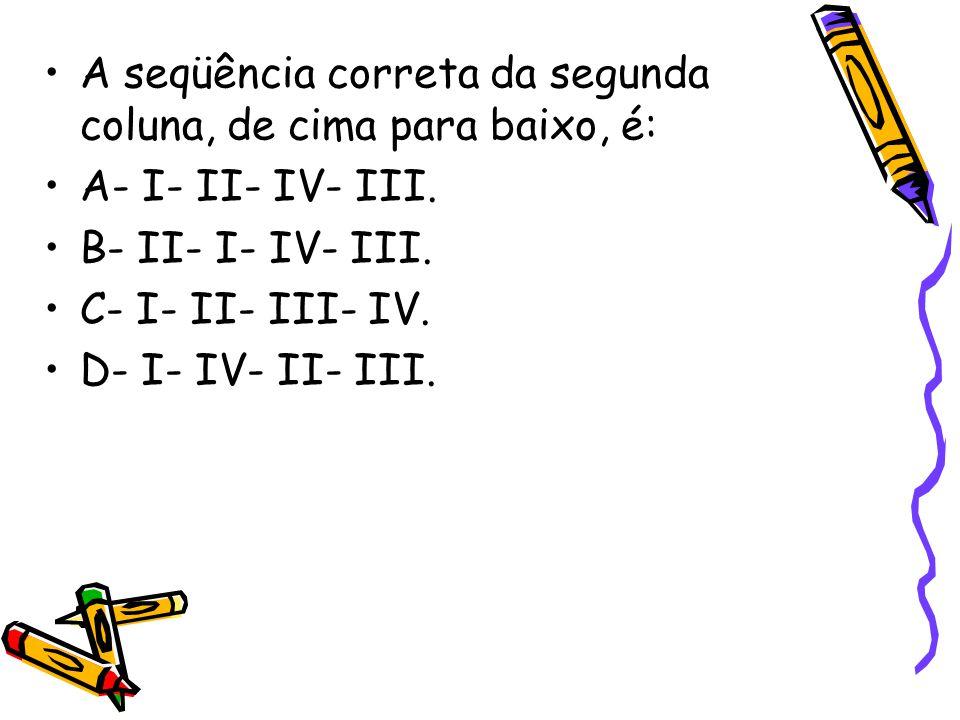 •A seqüência correta da segunda coluna, de cima para baixo, é: •A- I- II- IV- III. •B- II- I- IV- III. •C- I- II- III- IV. •D- I- IV- II- III.