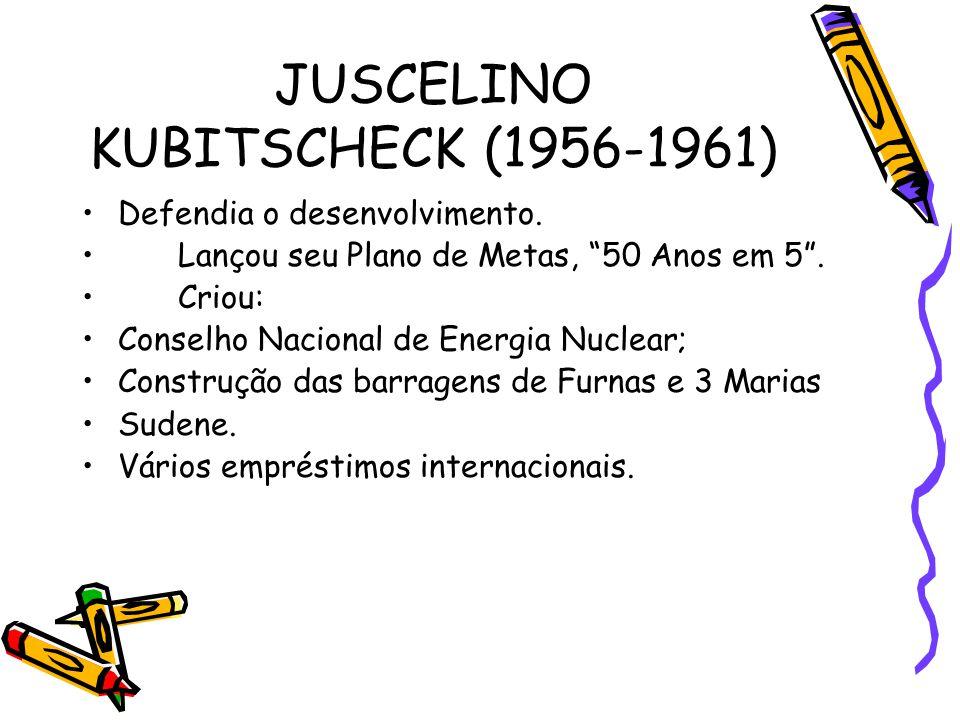 """JUSCELINO KUBITSCHECK (1956-1961) •Defendia o desenvolvimento. •Lançou seu Plano de Metas, """"50 Anos em 5"""". •Criou: •Conselho Nacional de Energia Nucle"""