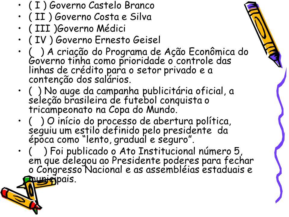 •( I ) Governo Castelo Branco •( II ) Governo Costa e Silva •( III )Governo Médici •( IV ) Governo Ernesto Geisel •( ) A criação do Programa de Ação E