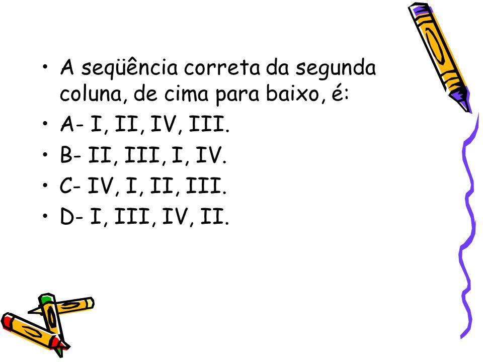 •A seqüência correta da segunda coluna, de cima para baixo, é: •A- I, II, IV, III. •B- II, III, I, IV. •C- IV, I, II, III. •D- I, III, IV, II.