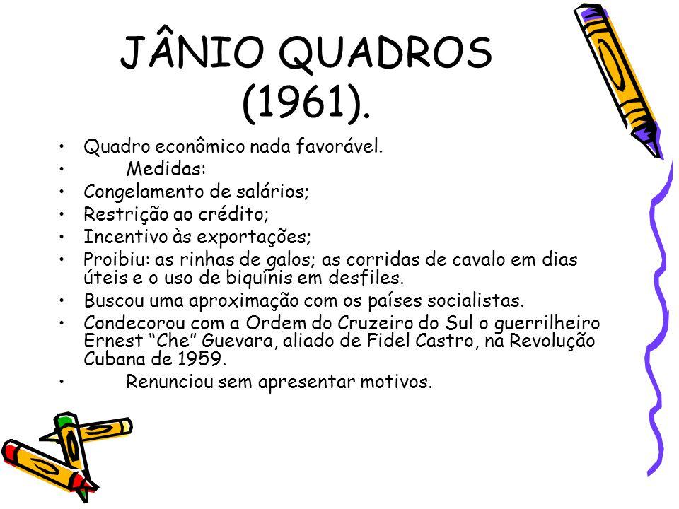 JÂNIO QUADROS (1961). •Quadro econômico nada favorável. •Medidas: •Congelamento de salários; •Restrição ao crédito; •Incentivo às exportações; •Proibi