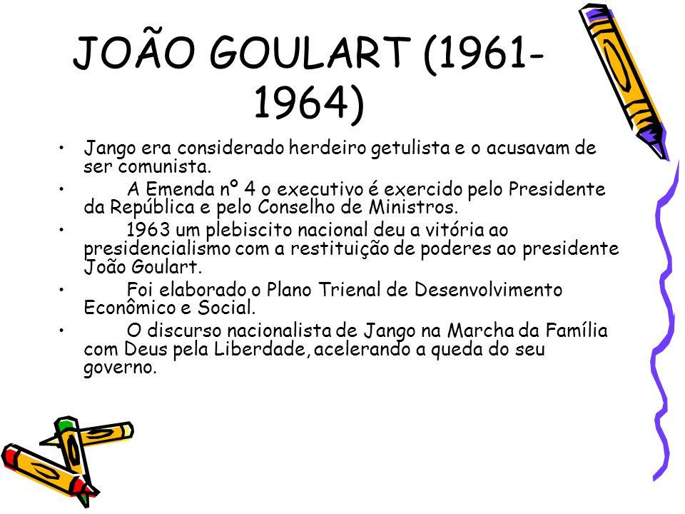 JOÃO GOULART (1961- 1964) •Jango era considerado herdeiro getulista e o acusavam de ser comunista. •A Emenda nº 4 o executivo é exercido pelo Presiden
