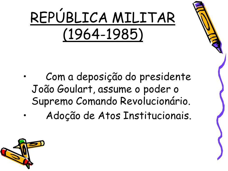 REPÚBLICA MILITAR (1964-1985) •Com a deposição do presidente João Goulart, assume o poder o Supremo Comando Revolucionário. •Adoção de Atos Institucio