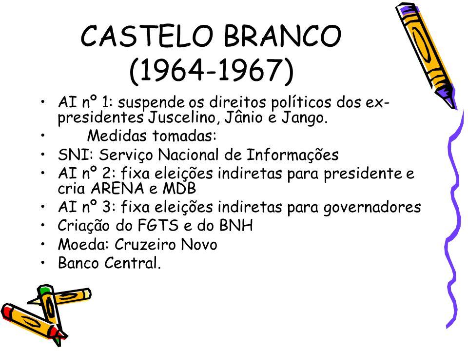 CASTELO BRANCO (1964-1967) •AI nº 1: suspende os direitos políticos dos ex- presidentes Juscelino, Jânio e Jango. •Medidas tomadas: •SNI: Serviço Naci
