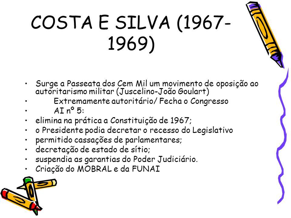 COSTA E SILVA (1967- 1969) •Surge a Passeata dos Cem Mil um movimento de oposição ao autoritarismo militar (Juscelino-João Goulart) •Extremamente auto