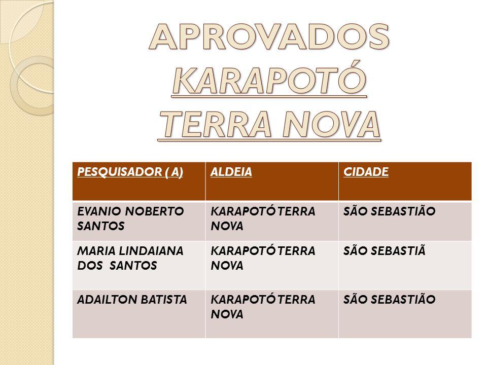 PESQUISADOR ( A)ALDEIACIDADE EVANIO NOBERTO SANTOS KARAPOTÓ TERRA NOVA SÃO SEBASTIÃO MARIA LINDAIANA DOS SANTOS KARAPOTÓ TERRA NOVA SÃO SEBASTIÃ ADAIL