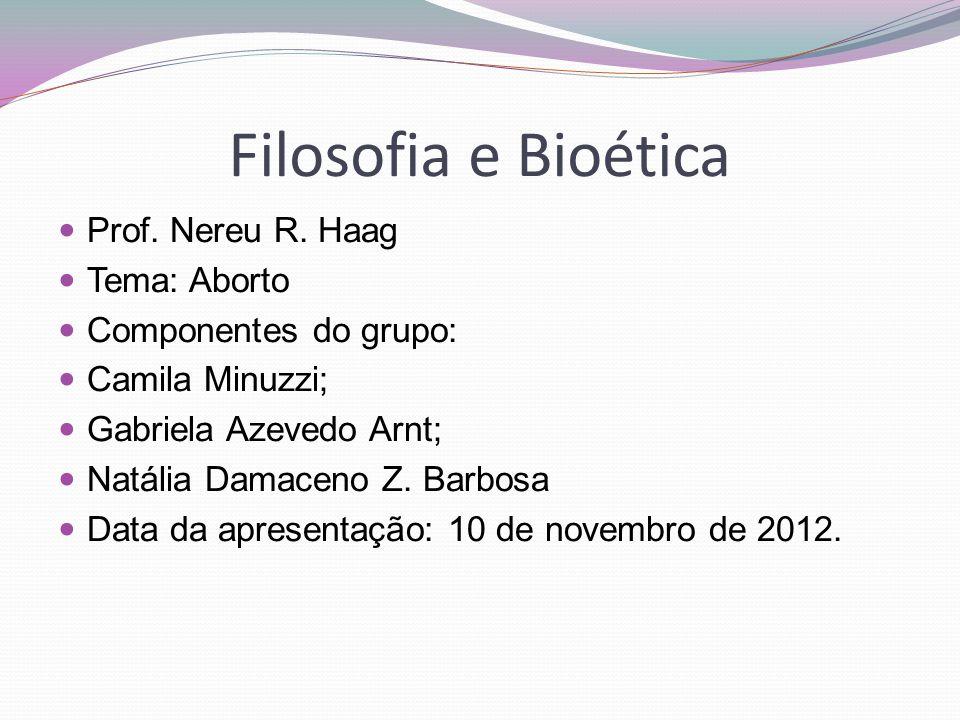 Filosofia e Bioética  Prof. Nereu R. Haag  Tema: Aborto  Componentes do grupo:  Camila Minuzzi;  Gabriela Azevedo Arnt;  Natália Damaceno Z. Bar