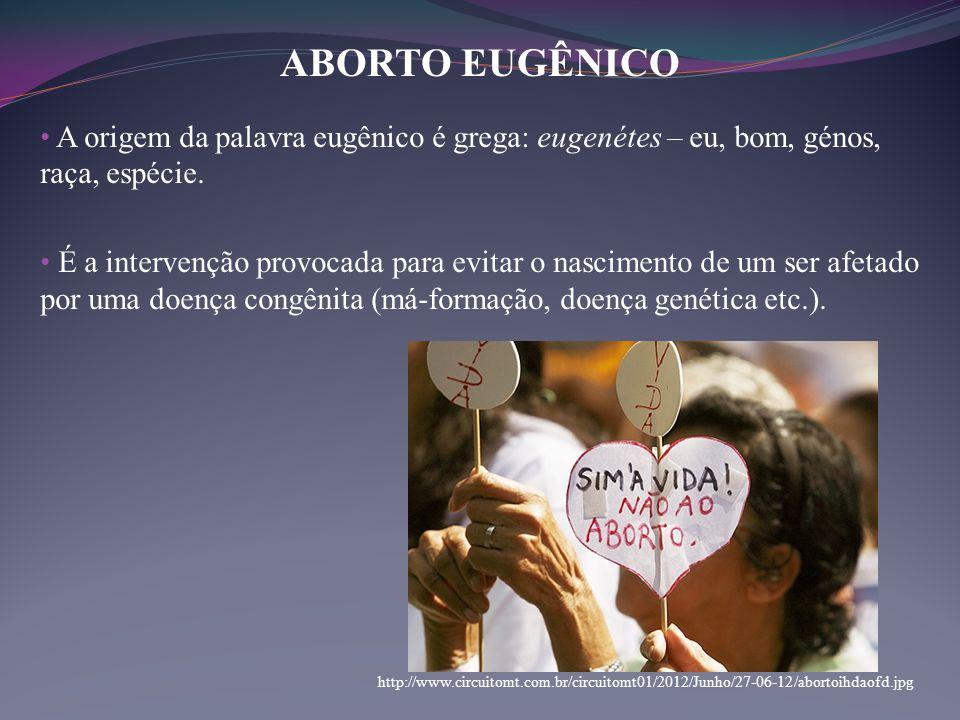 ABORTO EUGÊNICO • A origem da palavra eugênico é grega: eugenétes – eu, bom, génos, raça, espécie. • É a intervenção provocada para evitar o nasciment