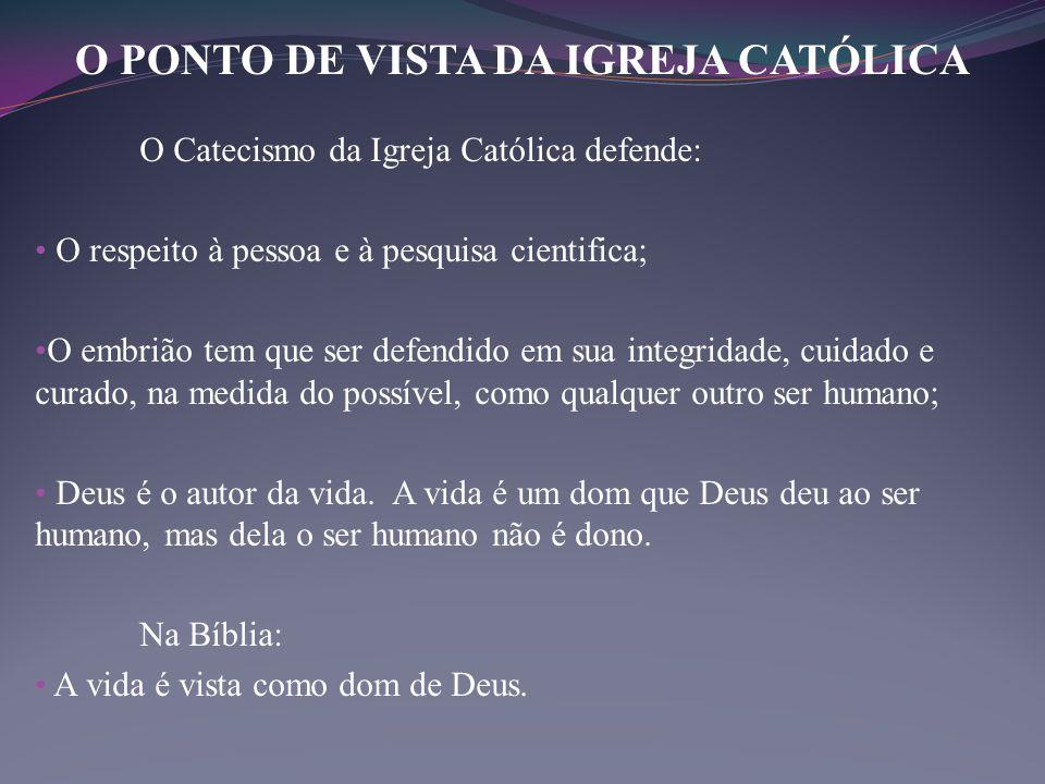 O Catecismo da Igreja Católica defende: • O respeito à pessoa e à pesquisa cientifica; • O embrião tem que ser defendido em sua integridade, cuidado e