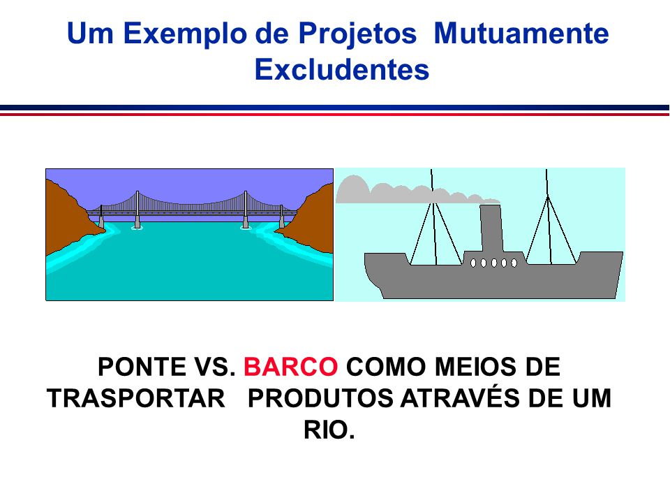 Um Exemplo de Projetos Mutuamente Excludentes PONTE VS. BARCO COMO MEIOS DE TRASPORTAR PRODUTOS ATRAVÉS DE UM RIO.