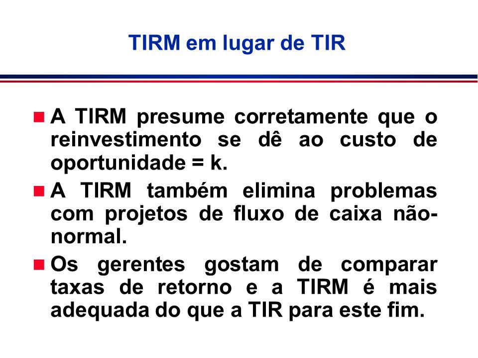 n A TIRM presume corretamente que o reinvestimento se dê ao custo de oportunidade = k. n A TIRM também elimina problemas com projetos de fluxo de caix
