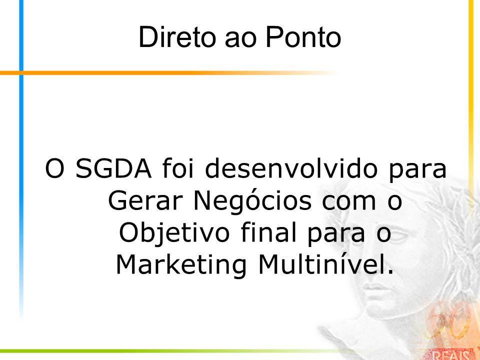 Direto ao Ponto O SGDA foi desenvolvido para Gerar Negócios com o Objetivo final para o Marketing Multinível.