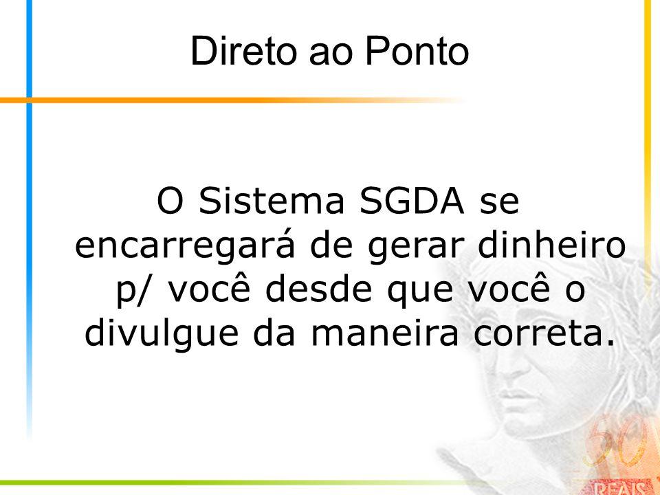 Direto ao Ponto O Sistema SGDA se encarregará de gerar dinheiro p/ você desde que você o divulgue da maneira correta.