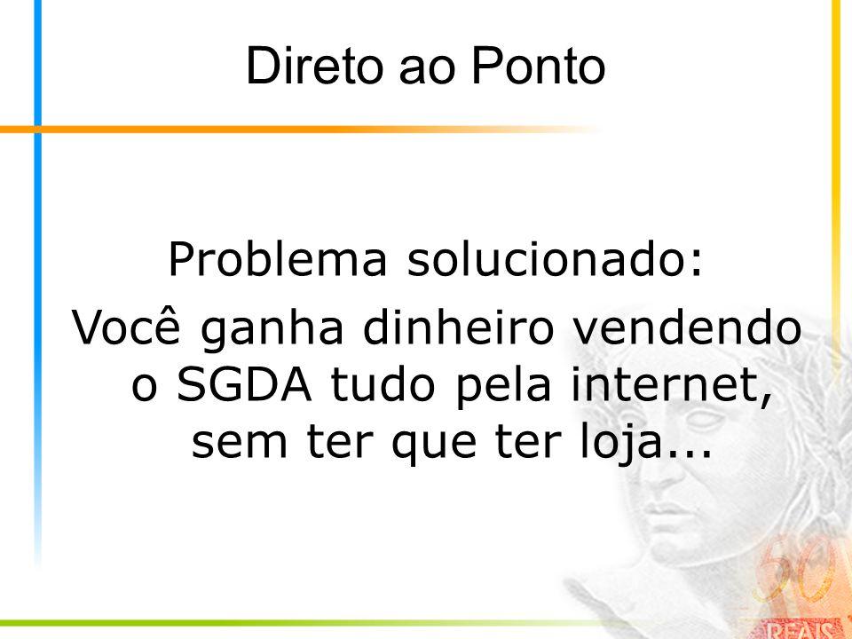 Direto ao Ponto Problema solucionado: Você ganha dinheiro vendendo o SGDA tudo pela internet, sem ter que ter loja...