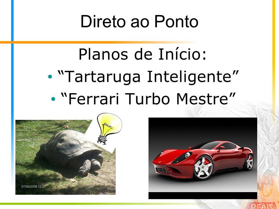 Direto ao Ponto Planos de Início: • Tartaruga Inteligente • Ferrari Turbo Mestre