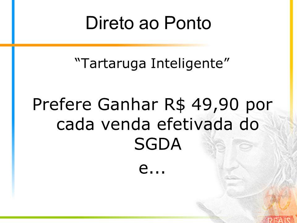 Direto ao Ponto Tartaruga Inteligente Prefere Ganhar R$ 49,90 por cada venda efetivada do SGDA e...