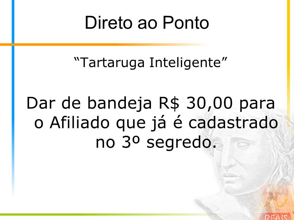 Direto ao Ponto Tartaruga Inteligente Dar de bandeja R$ 30,00 para o Afiliado que já é cadastrado no 3º segredo.