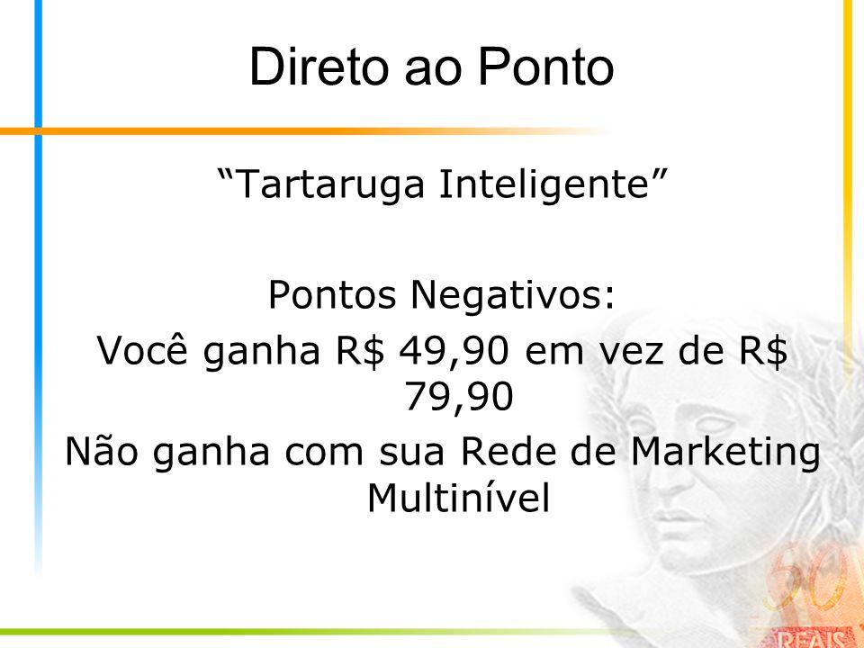 Direto ao Ponto Tartaruga Inteligente Pontos Negativos: Você ganha R$ 49,90 em vez de R$ 79,90 Não ganha com sua Rede de Marketing Multinível