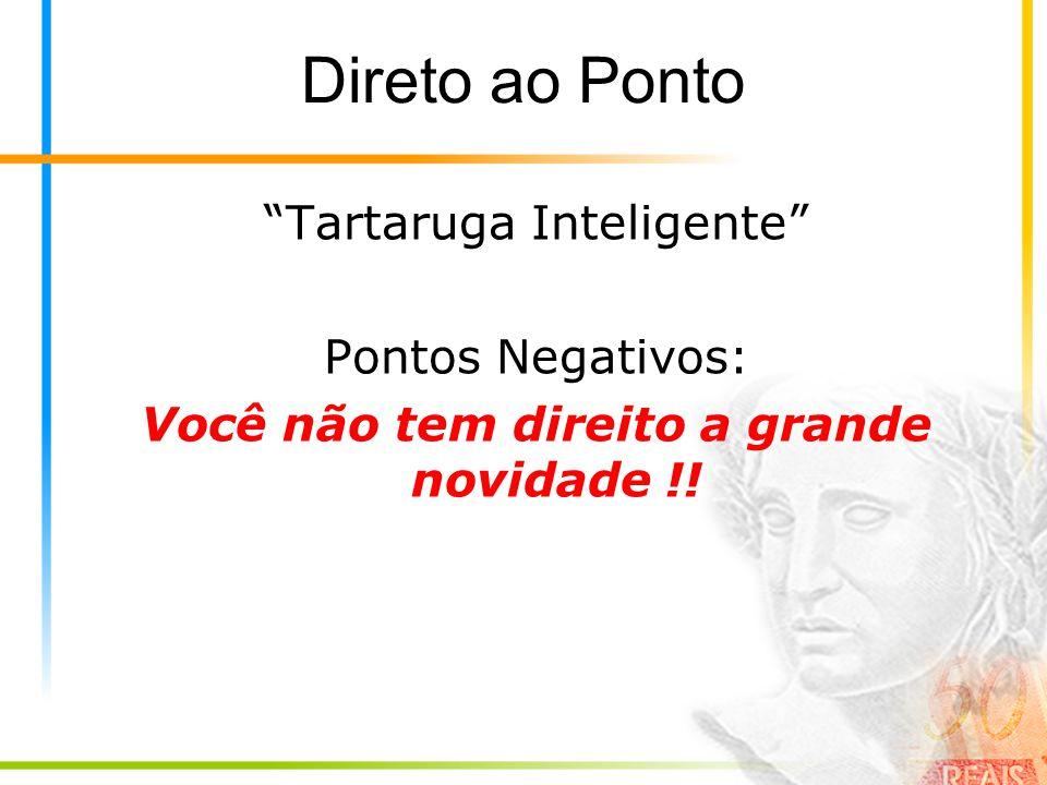 Direto ao Ponto Tartaruga Inteligente Pontos Negativos: Você não tem direito a grande novidade !!