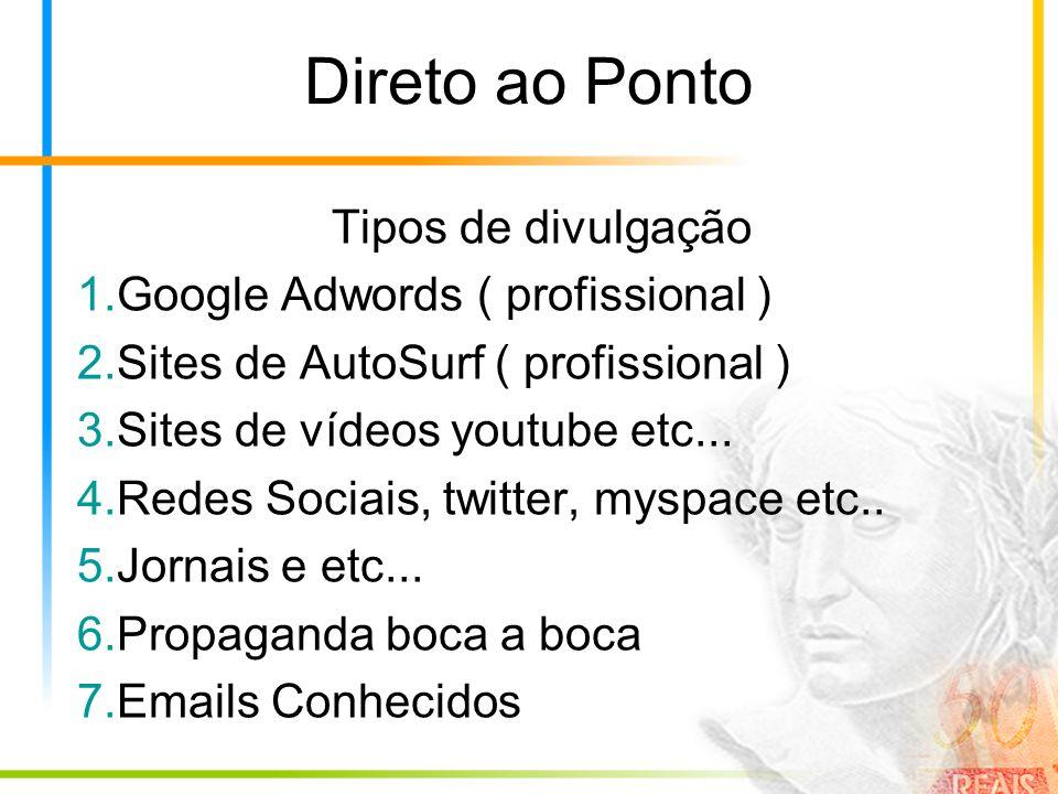 Direto ao Ponto Tipos de divulgação 1.Google Adwords ( profissional ) 2.Sites de AutoSurf ( profissional ) 3.Sites de vídeos youtube etc...