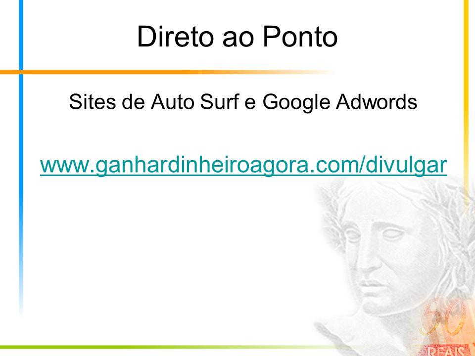 Direto ao Ponto Sites de Auto Surf e Google Adwords www.ganhardinheiroagora.com/divulgar