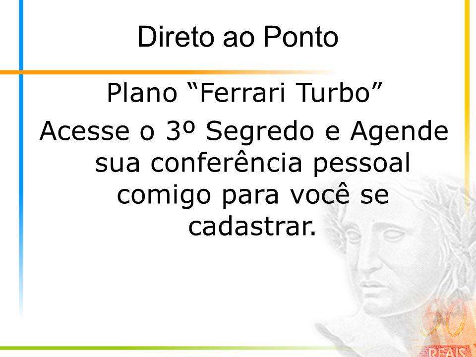 Direto ao Ponto Plano Ferrari Turbo Acesse o 3º Segredo e Agende sua conferência pessoal comigo para você se cadastrar.