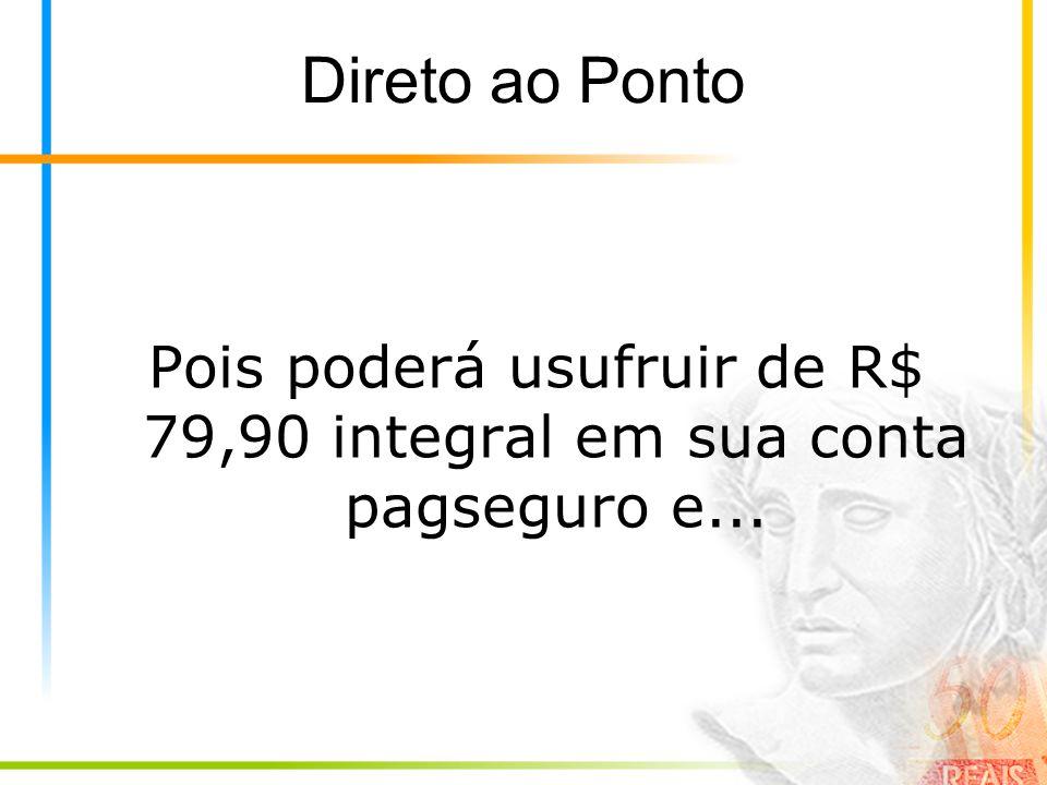 Direto ao Ponto Pois poderá usufruir de R$ 79,90 integral em sua conta pagseguro e...