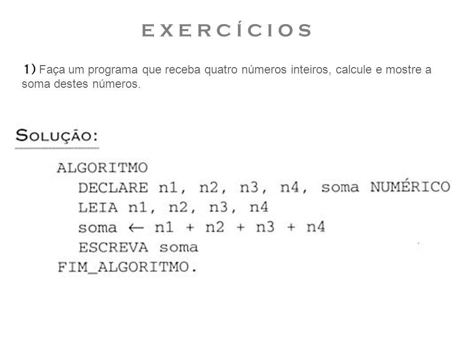 E X E R C Í C I O S 1) Faça um programa que receba quatro números inteiros, calcule e mostre a soma destes números.